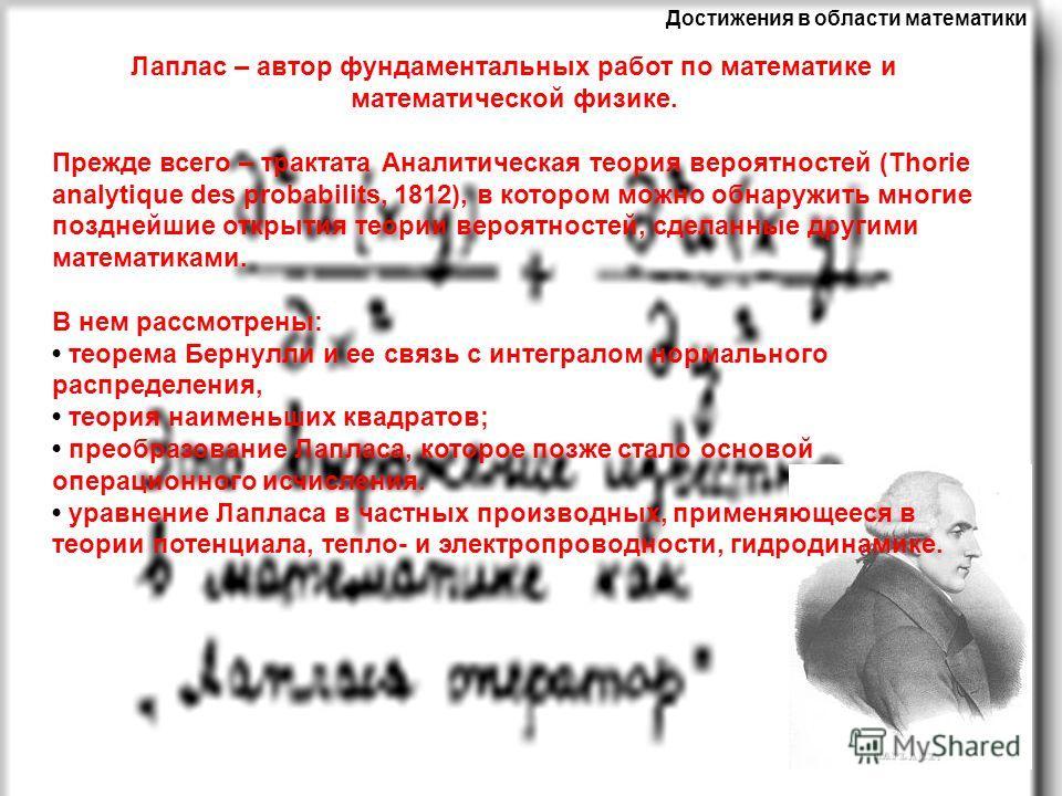 Достижения в области математики Лаплас – автор фундаментальных работ по математике и математической физике. Прежде всего – трактата Аналитическая теория вероятностей (Thorie analytique des probabilits, 1812), в котором можно обнаружить многие поздней