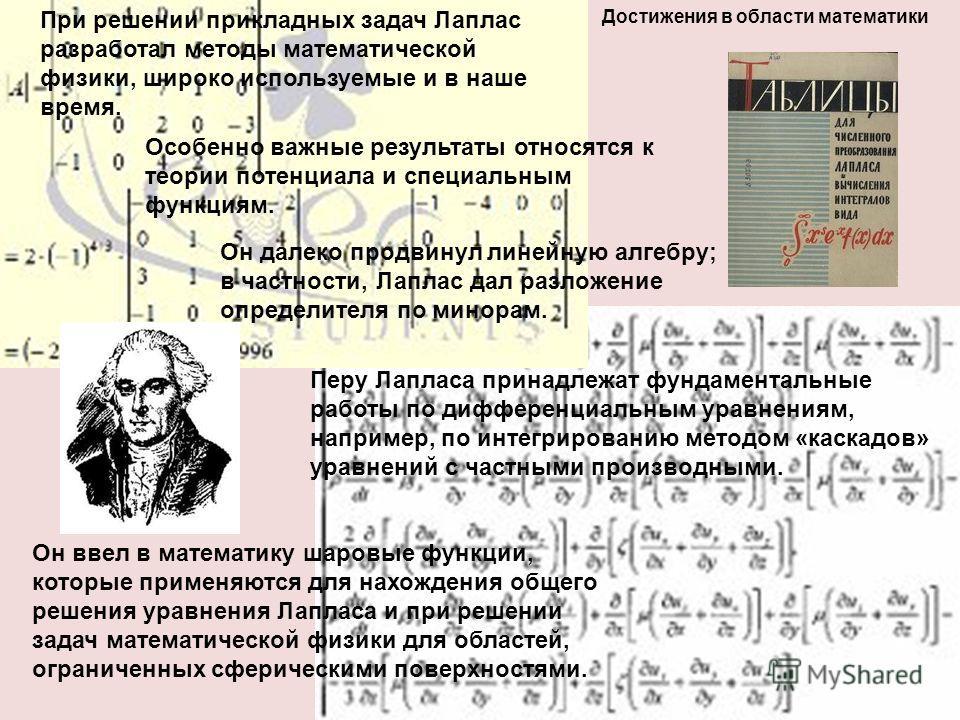 Он ввел в математику шаровые функции, которые применяются для нахождения общего решения уравнения Лапласа и при решении задач математической физики для областей, ограниченных сферическими поверхностями. Достижения в области математики При решении при