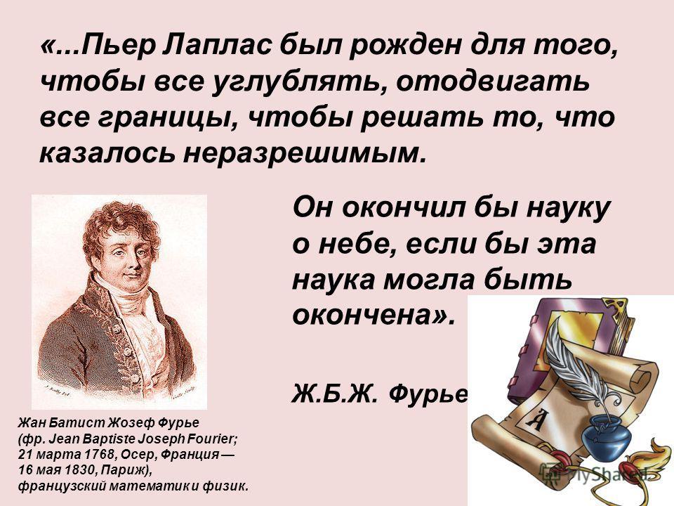 «...Пьер Лаплас был рожден для того, чтобы все углублять, отодвигать все границы, чтобы решать то, что казалось неразрешимым. Жан Батист Жозеф Фурье (фр. Jean Baptiste Joseph Fourier; 21 марта 1768, Осер, Франция 16 мая 1830, Париж), французский мате