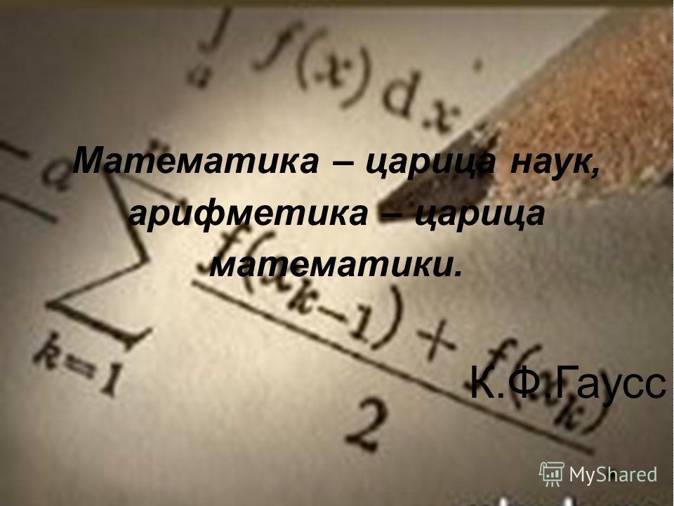 Математика – царица наук, арифметика – царица математики. К.Ф.Гаусс