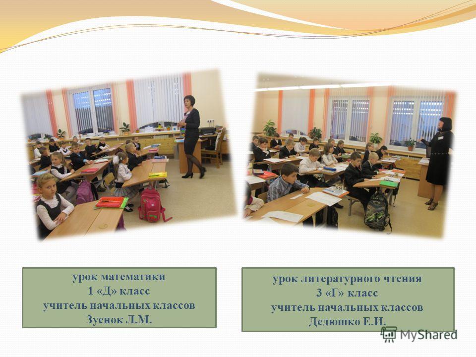 урок математики 1 «Д» класс учитель начальных классов Зуенок Л.М. урок литературного чтения 3 «Г» класс учитель начальных классов Дедюшко Е.И.