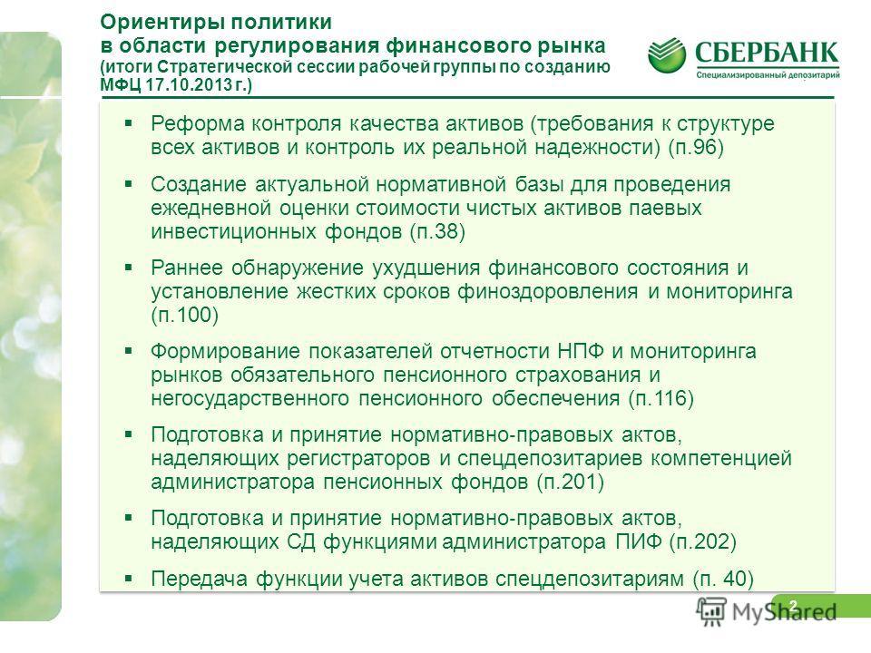 2 Ориентиры политики в области регулирования финансового рынка (итоги Стратегической сессии рабочей группы по созданию МФЦ 17.10.2013 г.) Реформа контроля качества активов (требования к структуре всех активов и контроль их реальной надежности) (п.96)