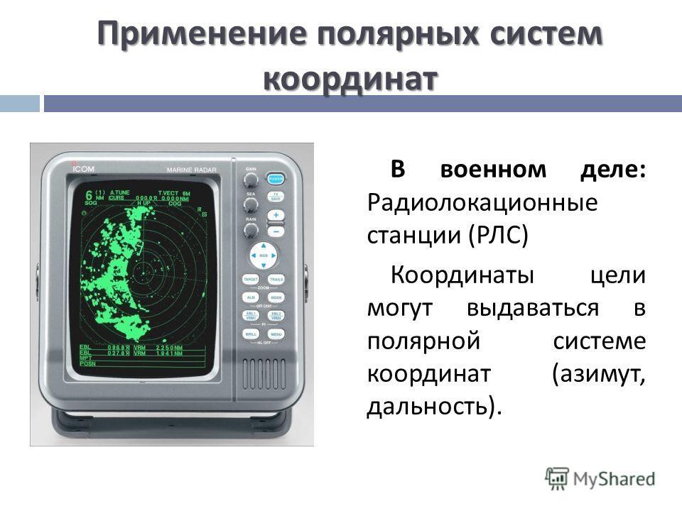 Применение полярных систем координат В военном деле : Радиолокационные станции ( РЛС ) Координаты цели могут выдаваться в полярной системе координат ( азимут, дальность ).