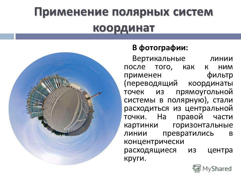 Применение полярных систем координат В фотографии : Вертикальные линии после того, как к ним применен фильтр ( переводящий координаты точек из прямоугольной системы в полярную ), стали расходиться из центральной точки. На правой части картинки горизо