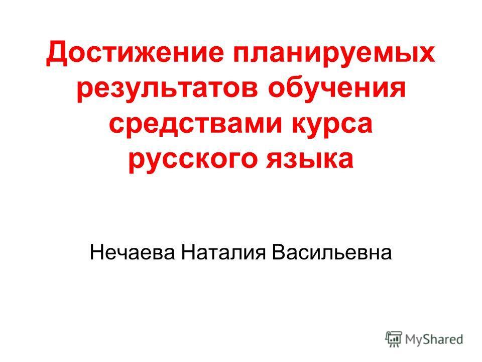 Достижение планируемых результатов обучения средствами курса русского языка Нечаева Наталия Васильевна