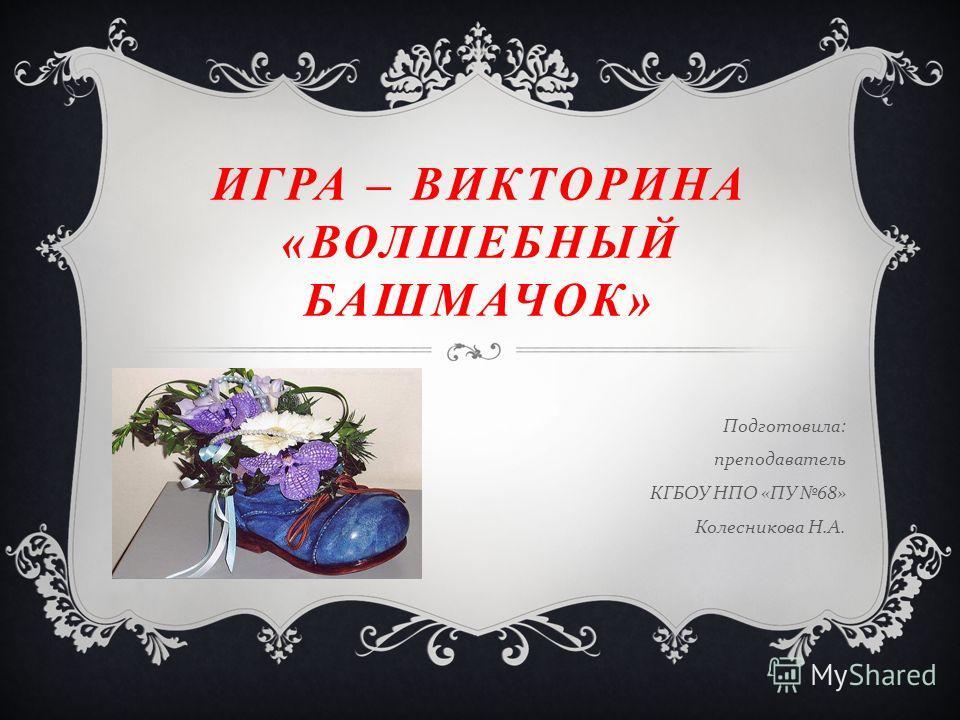 ИГРА – ВИКТОРИНА «ВОЛШЕБНЫЙ БАШМАЧОК» Подготовила : преподаватель КГБОУ НПО « ПУ 68» Колесникова Н. А.