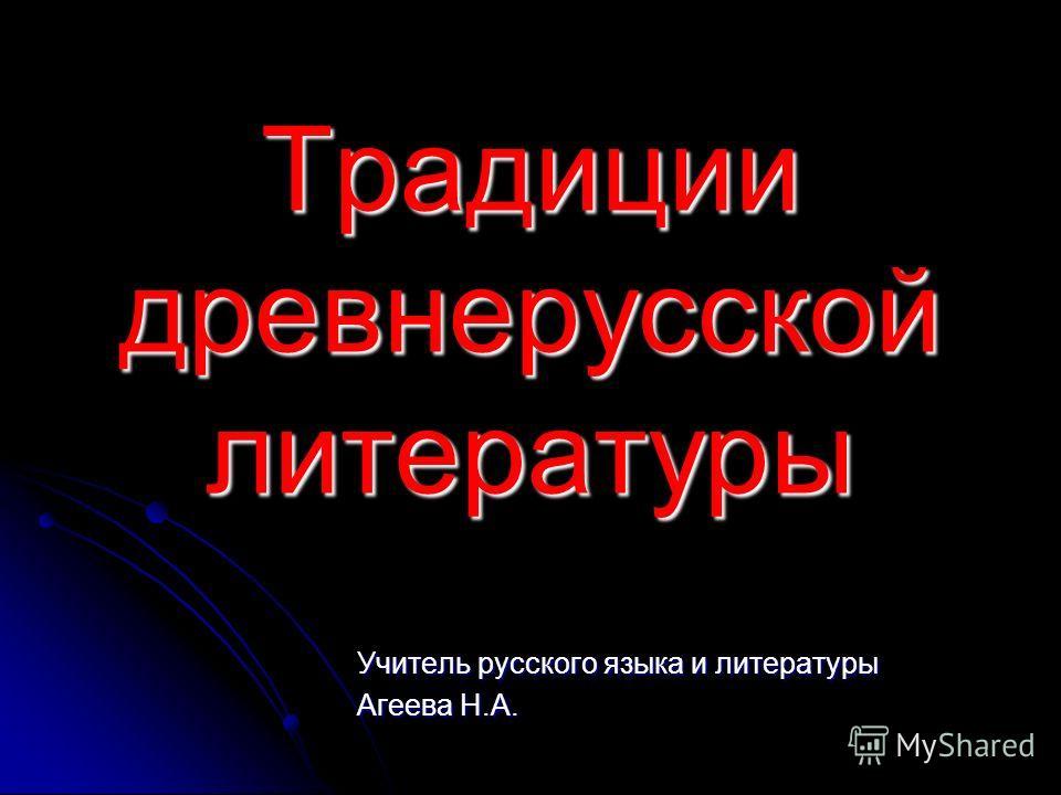 Традиции древнерусской литературы Учитель русского языка и литературы Агеева Н.А.