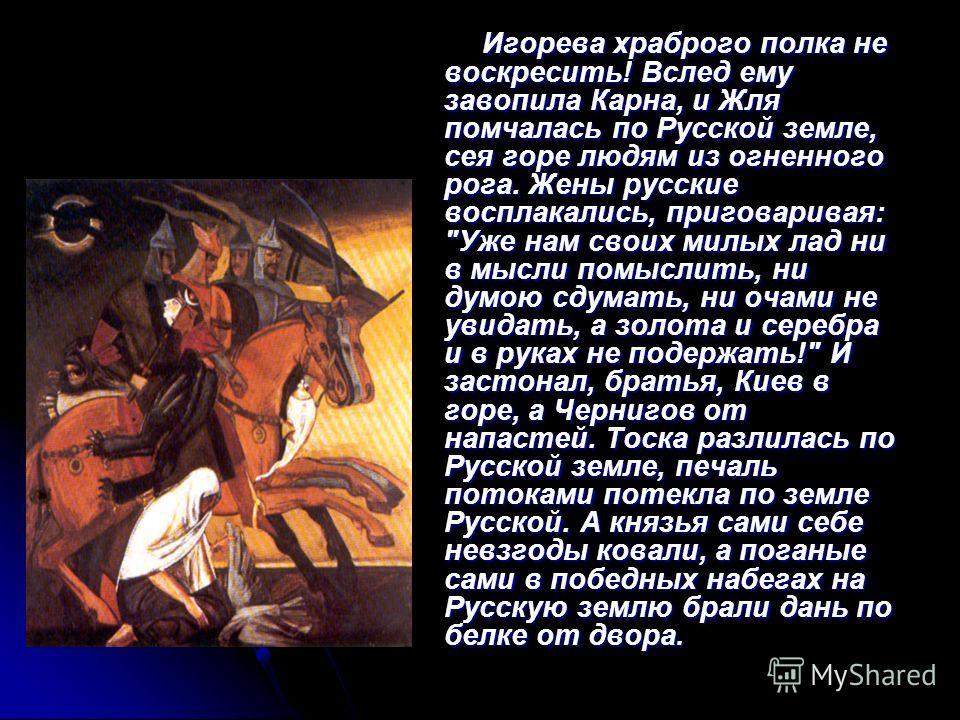 Игорева храброго полка не воскресить! Вслед ему завопила Карна, и Жля помчалась по Русской земле, сея горе людям из огненного рога. Жены русские восплакались, приговаривая: