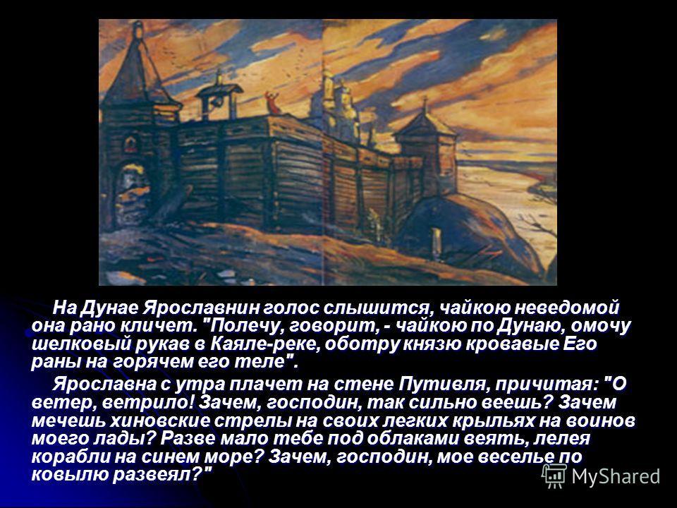 На Дунае Ярославнин голос слышится, чайкою неведомой она рано кличет.