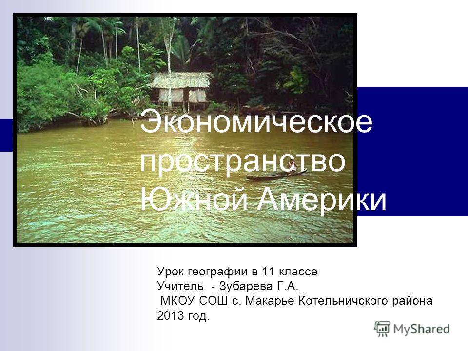 Экономическое пространство Южной Америки Урок географии в 11 классе Учитель - Зубарева Г.А. МКОУ СОШ с. Макарье Котельничского района 2013 год.