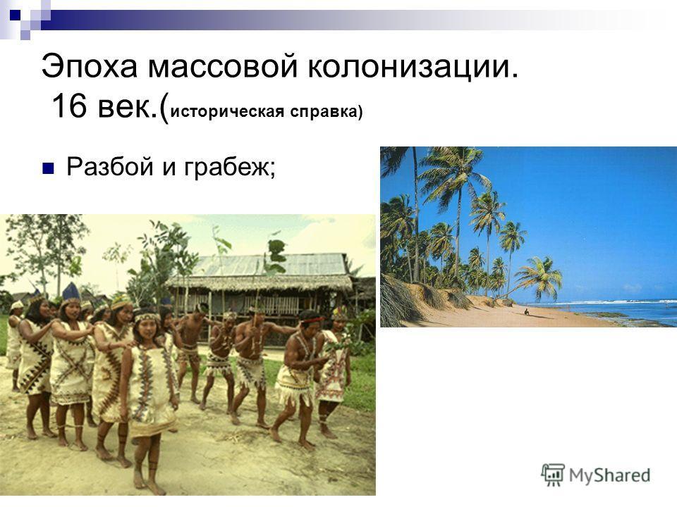 Эпоха массовой колонизации. 16 век.( историческая справка) Разбой и грабеж;