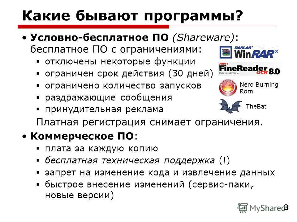 3 Какие бывают программы? Условно-бесплатное ПО (Shareware): бесплатное ПО с ограничениями: отключены некоторые функции ограничен срок действия (30 дней) ограничено количество запусков раздражающие сообщения принудительная реклама Платная регистрация