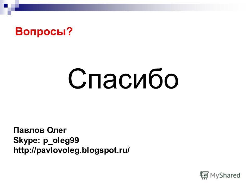 Вопросы? Спасибо Павлов Олег Skype: p_oleg99 http://pavlovoleg.blogspot.ru/