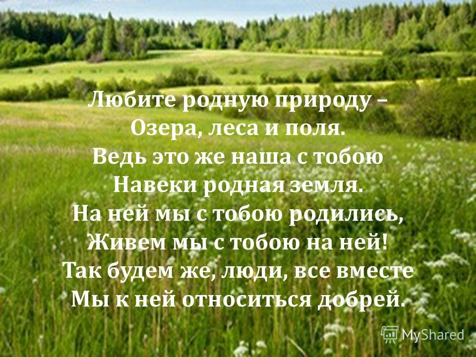 Любите родную природу – Озера, леса и поля. Ведь это же наша с тобою Навеки родная земля. На ней мы с тобою родились, Живем мы с тобою на ней ! Так будем же, люди, все вместе Мы к ней относиться добрей.