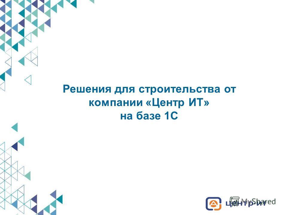 Решения для строительства от компании «Центр ИТ» на базе 1С