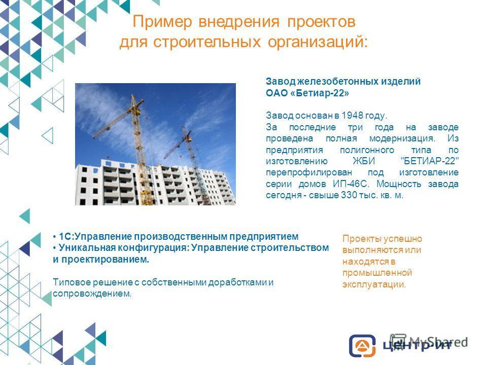 Пример внедрения проектов для строительных организаций: Завод железобетонных изделий ОАО «Бетиар-22» Завод основан в 1948 году. За последние три года на заводе проведена полная модернизация. Из предприятия полигонного типа по изготовлению ЖБИ