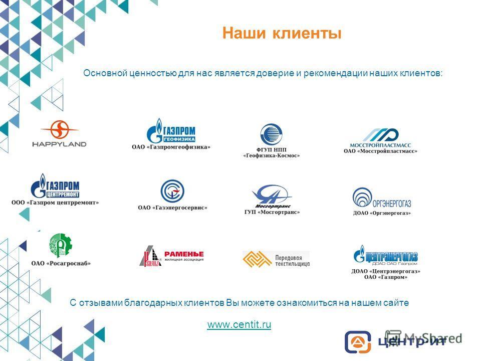 Наши клиенты Основной ценностью для нас является доверие и рекомендации наших клиентов: С отзывами благодарных клиентов Вы можете ознакомиться на нашем сайте www.centit.ru