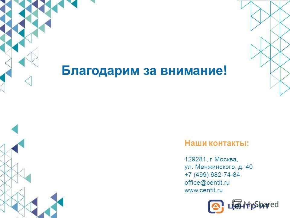 129281, г. Москва, ул. Менжинского, д. 40 +7 (499) 682-74-84 office@centit.ru www.centit.ru Наши контакты: Благодарим за внимание!