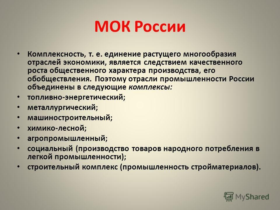 МОК России Комплексность, т. е. единение растущего многообразия отраслей экономики, является следствием качественного роста общественного характера производства, его обобществления. Поэтому отрасли промышленности России объединены в следующие комплек