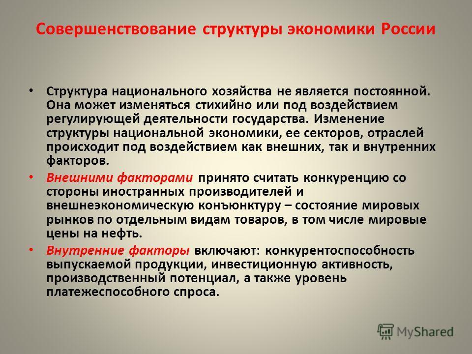 Совершенствование структуры экономики России Структура национального хозяйства не является постоянной. Она может изменяться стихийно или под воздействием регулирующей деятельности государства. Изменение структуры национальной экономики, ее секторов,
