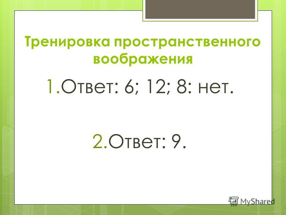Тренировка пространственного воображения 1.Ответ: 6; 12; 8: нет. 2.Ответ: 9.