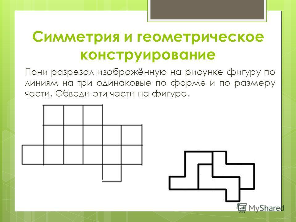 Симметрия и геометрическое конструирование Пони разрезал изображённую на рисунке фигуру по линиям на три одинаковые по форме и по размеру части. Обведи эти части на фигуре.