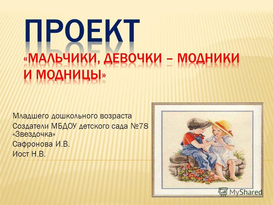 Младшего дошкольного возраста Создатели МБДОУ детского сада 78 «Звездочка» Сафронова И.В. Иост Н.В.