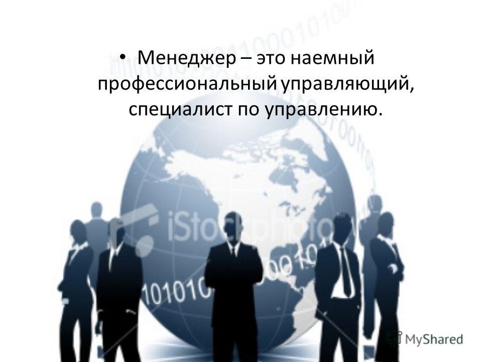 Менеджер – это наемный профессиональный управляющий, специалист по управлению.