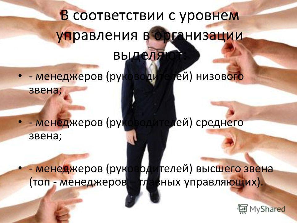 В соответствии с уровнем управления в организации выделяют: - менеджеров (руководителей) низового звена; - менеджеров (руководителей) среднего звена; - менеджеров (руководителей) высшего звена (топ - менеджеров – главных управляющих).