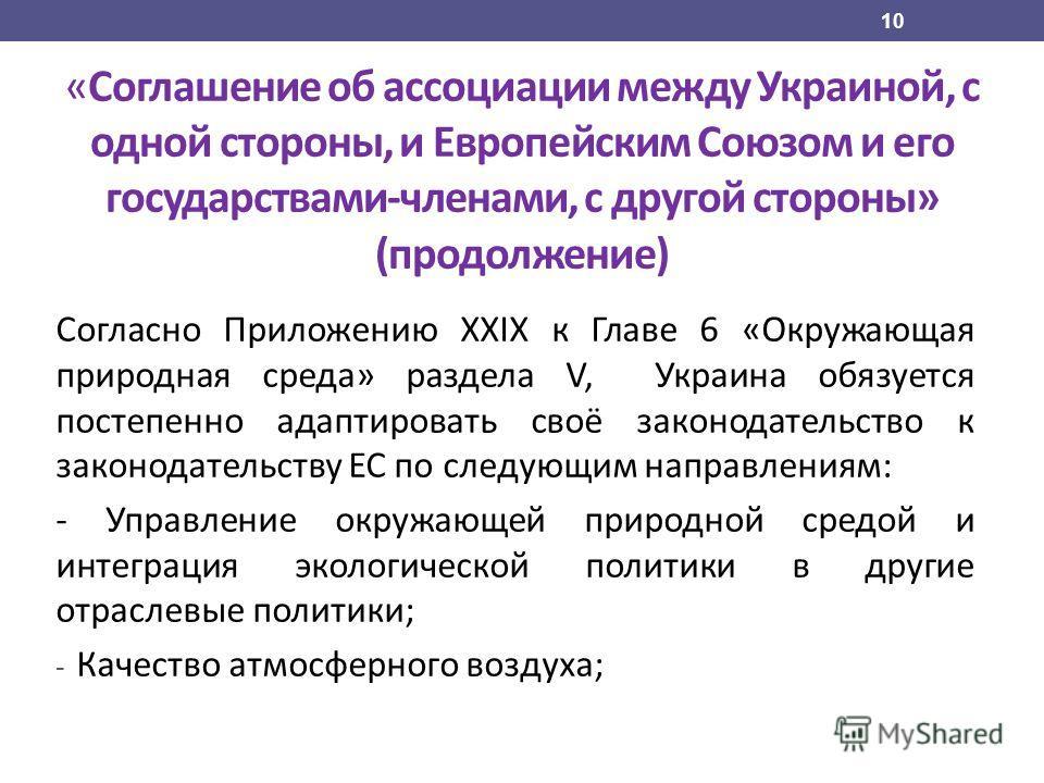 Согласно Приложению XXIX к Главе 6 «Окружающая природная среда» раздела V, Украина обязуется постепенно адаптировать своё законодательство к законодательству ЕС по следующим направлениям: - Управление окружающей природной средой и интеграция экологич