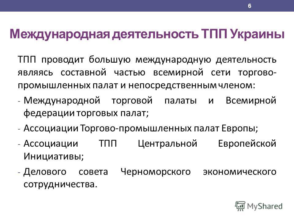 Международная деятельность ТПП Украины ТПП проводит большую международную деятельность являясь составной частью всемирной сети торгово- промышленных палат и непосредственным членом: - Международной торговой палаты и Всемирной федерации торговых палат
