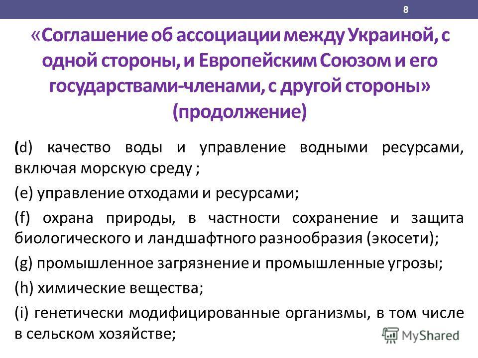 « Соглашение об ассоциации между Украиной, с одной стороны, и Европейским Союзом и его государствами-членами, с другой стороны» (продолжение) (d ) качество воды и управление водными ресурсами, включая морскую среду ; (e) управление отходами и ресурса