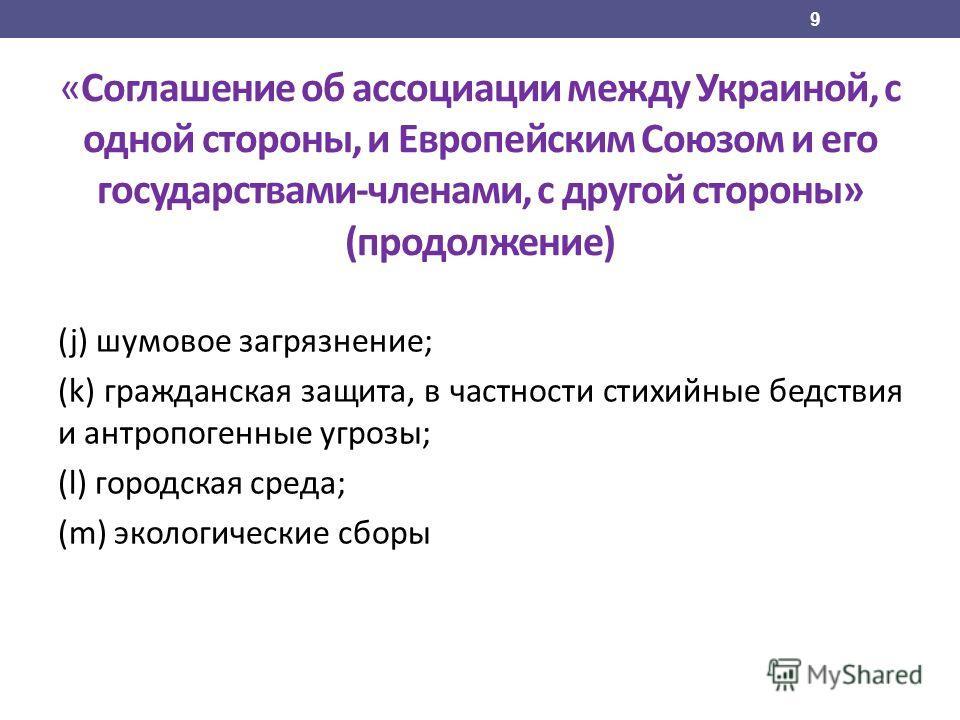 «Соглашение об ассоциации между Украиной, с одной стороны, и Европейским Союзом и его государствами-членами, с другой стороны» (продолжение) (j) шумовое загрязнение; (k) гражданская защита, в частности стихийные бедствия и антропогенные угрозы; (l) г