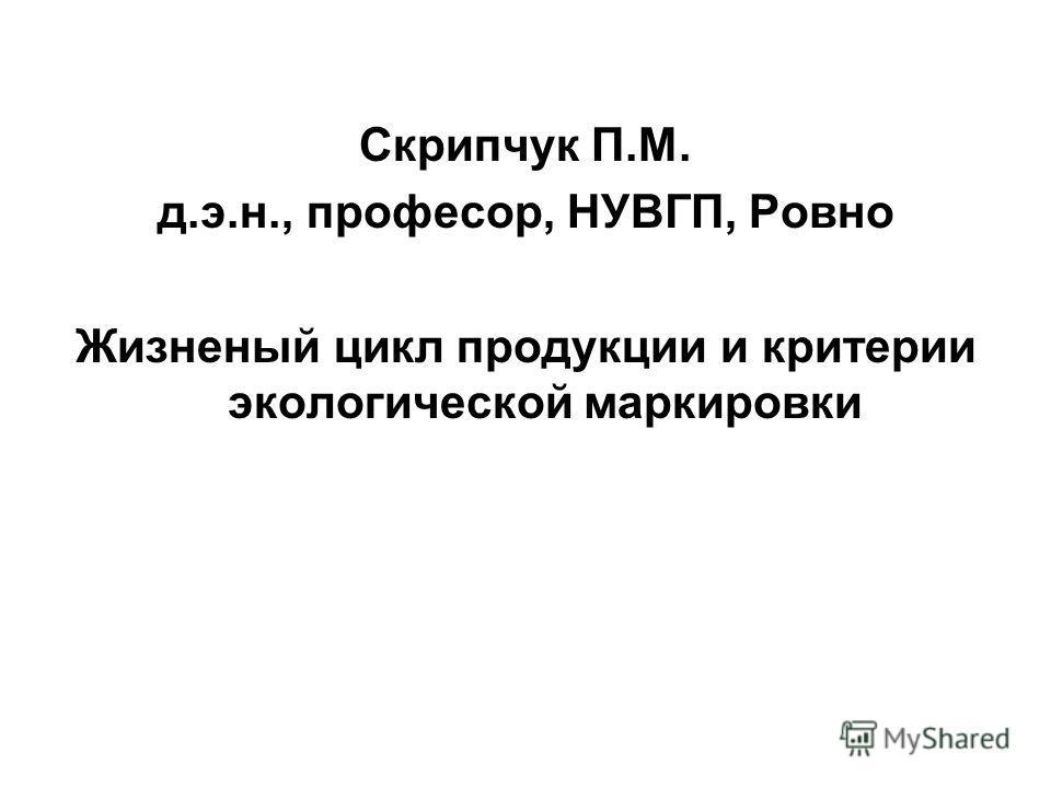 Скрипчук П.М. д.э.н., професор, НУВГП, Ровно Жизненый цикл продукции и критерии экологической маркировки