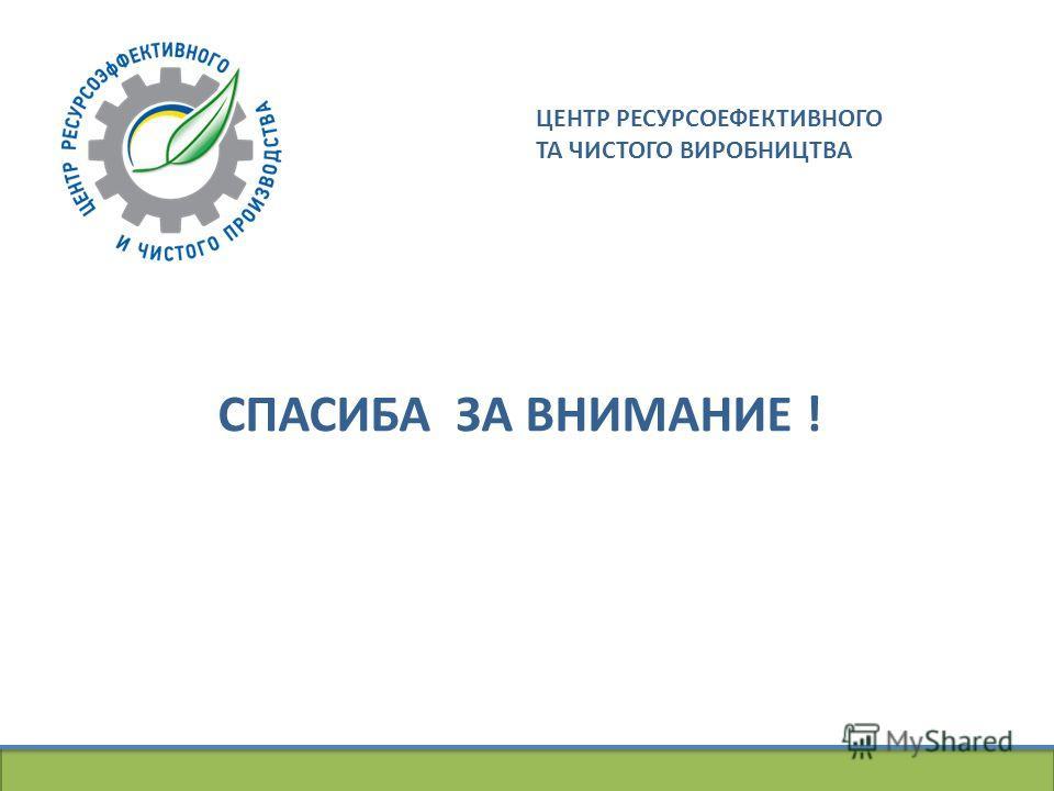 Центр ресурсоефективного та чистого виробництва СПАСИБА ЗА ВНИМАНИЕ ! ЦЕНТР РЕСУРСОЕФЕКТИВНОГО ТА ЧИСТОГО ВИРОБНИЦТВА