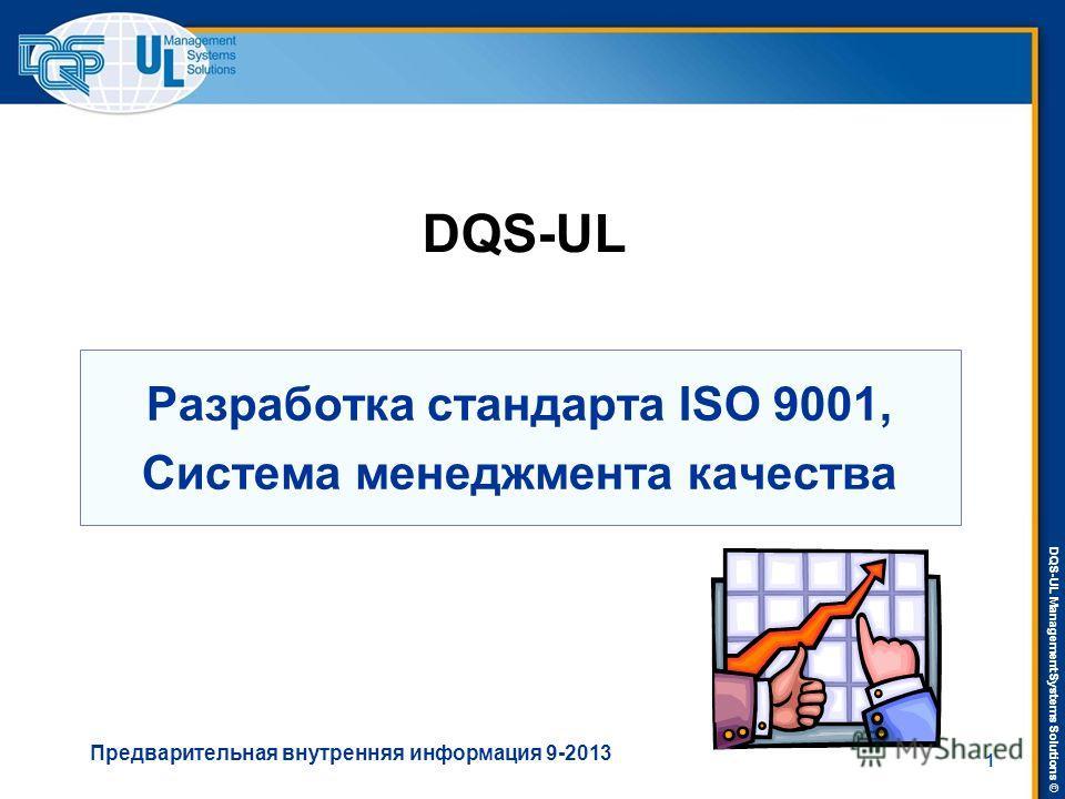 DQS-UL Management Systems Solutions © Разработка стандарта ISO 9001, Система менеджмента качества DQS-UL Предварительная внутренняя информация 9-2013 1