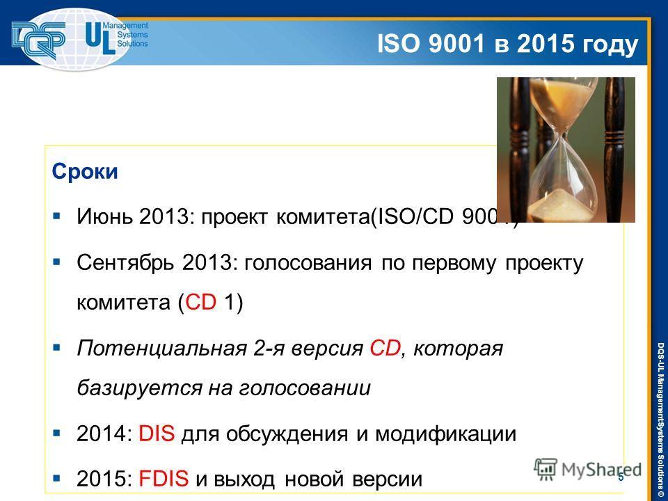 DQS-UL Management Systems Solutions © ISO 9001 в 2015 году Сроки Июнь 2013: проект комитета(ISO/CD 9001) Сентябрь 2013: голосования по первому проекту комитета (CD 1) Потенциальная 2-я версия CD, которая базируется на голосовании 2014: DIS для обсужд