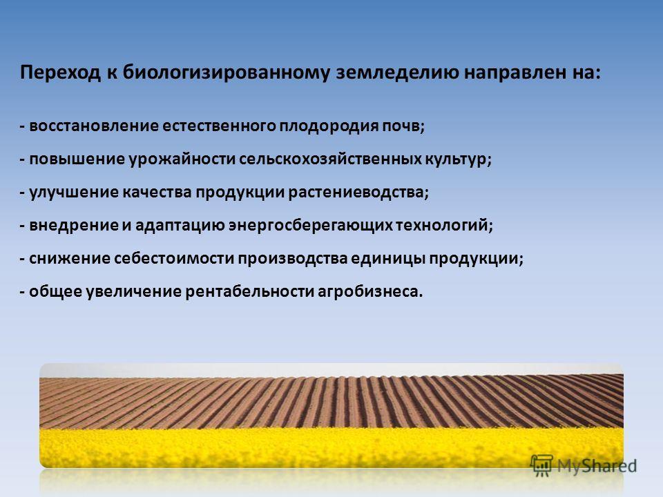 Переход к биологизированному земледелию направлен на: - восстановление естественного плодородия почв; - повышение урожайности сельскохозяйственных культур; - улучшение качества продукции растениеводства; - внедрение и адаптацию энергосберегающих техн