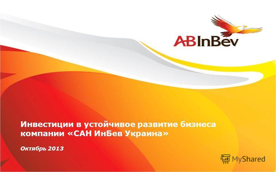 Инвестиции в устойчивое развитие бизнеса компании «САН ИнБев Украина» Октябрь 2013