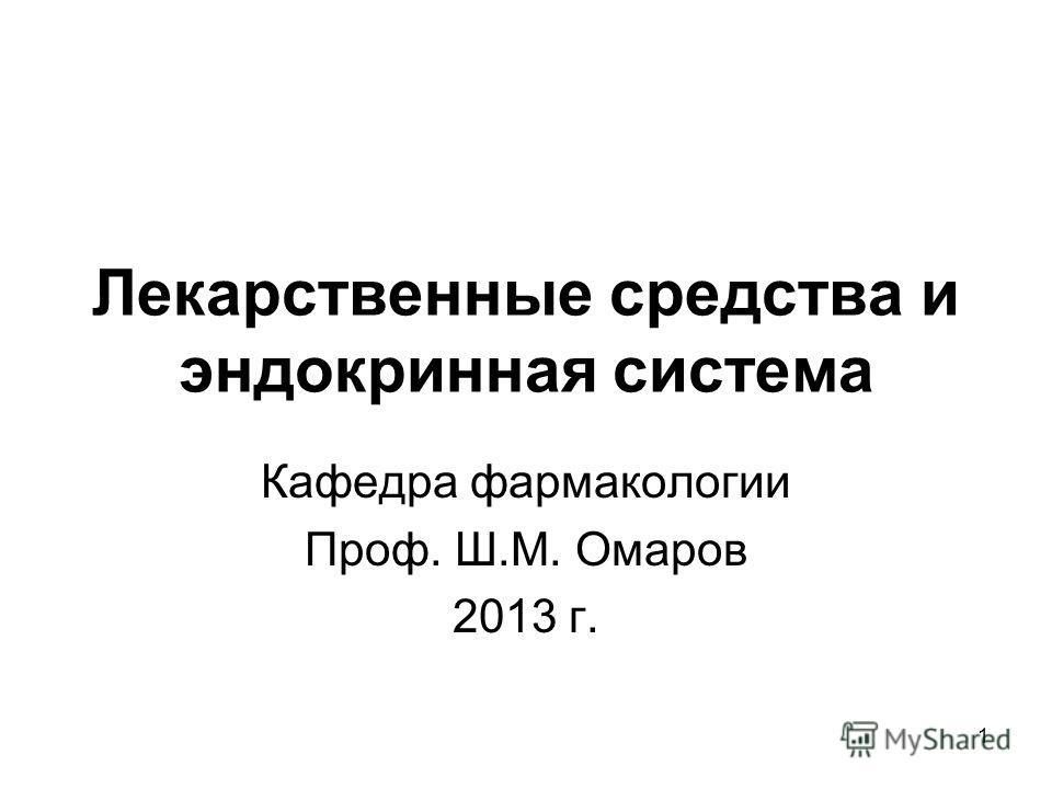 1 Лекарственные средства и эндокринная система Кафедра фармакологии Проф. Ш.М. Омаров 2013 г.