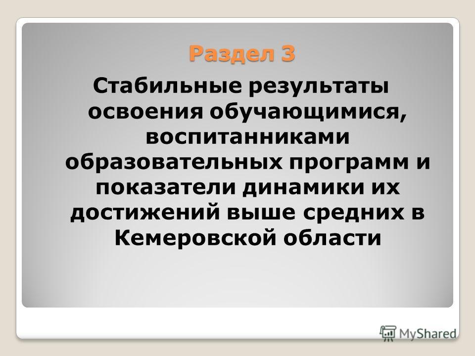 Раздел 3 Раздел 3 Стабильные результаты освоения обучающимися, воспитанниками образовательных программ и показатели динамики их достижений выше средних в Кемеровской области