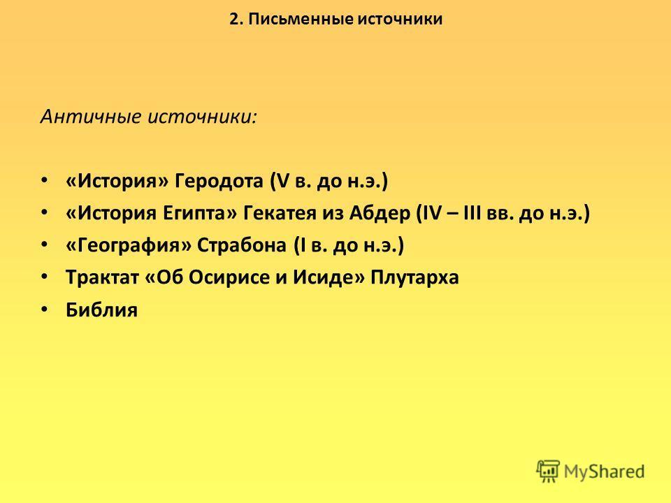 2. Письменные источники Античные источники: «История» Геродота (V в. до н.э.) «История Египта» Гекатея из Абдер (IV – III вв. до н.э.) «География» Страбона (I в. до н.э.) Трактат «Об Осирисе и Исиде» Плутарха Библия