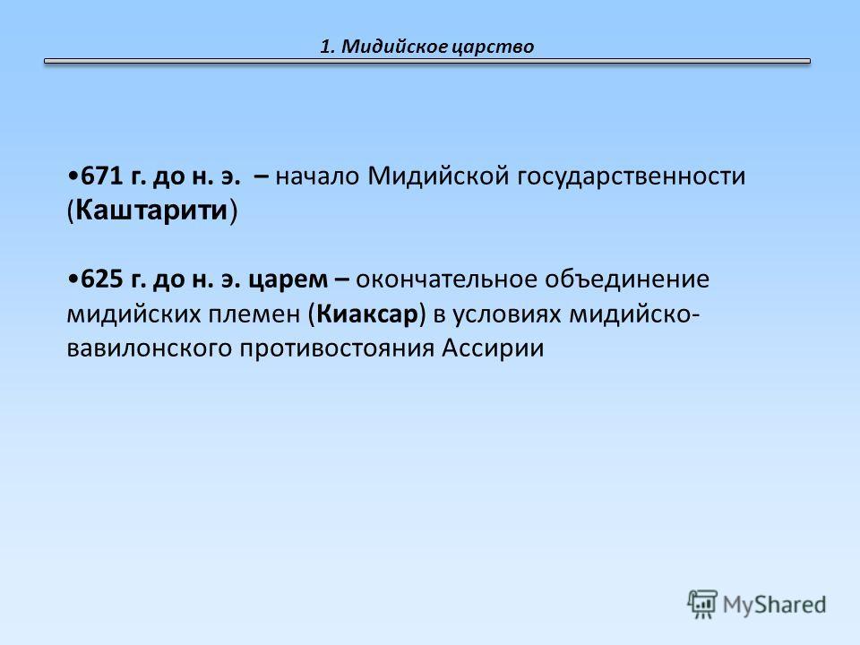1. Мидийское царство 671 г. до н. э. – начало Мидийской государственности ( Каштарити) 625 г. до н. э. царем – окончательное объединение мидийских племен (Киаксар) в условиях мидийско- вавилонского противостояния Ассирии