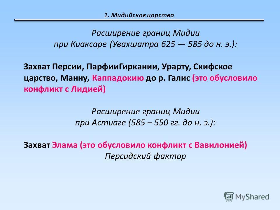 1. Мидийское царство Расширение границ Мидии при Киаксаре (Увахшатра 625 585 до н. э.): Захват Персии, ПарфииГиркании, Урарту, Скифское царство, Манну, Каппадокию до р. Галис (это обусловило конфликт с Лидией) Расширение границ Мидии при Астиаге (585