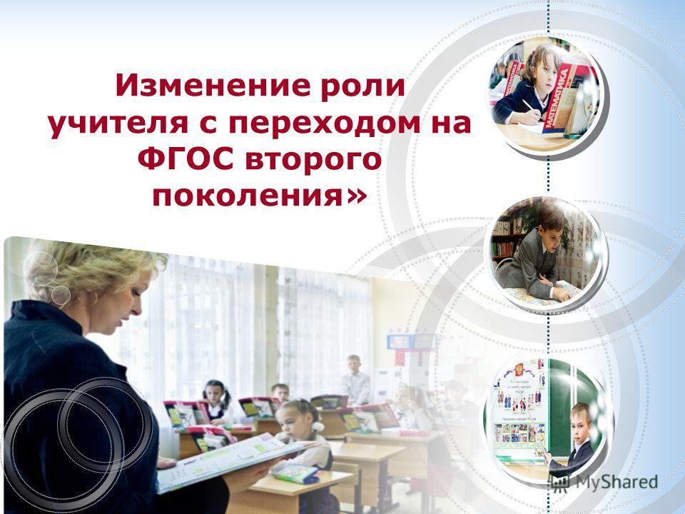 Изменение роли учителя с переходом на ФГОС второго поколения»