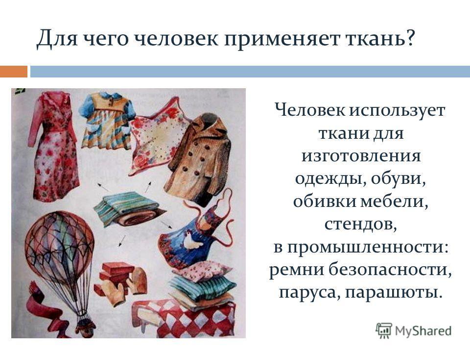 Для чего человек применяет ткань? Человек использует ткани для изготовления одежды, обуви, обивки мебели, стендов, в промышленности: ремни безопасности, паруса, парашюты.