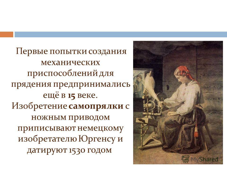 Первые попытки создания механических приспособлений для прядения предпринимались ещё в 15 веке. Изобретение самопрялки с ножным приводом приписывают немецкому изобретателю Юргенсу и датируют 1530 годом