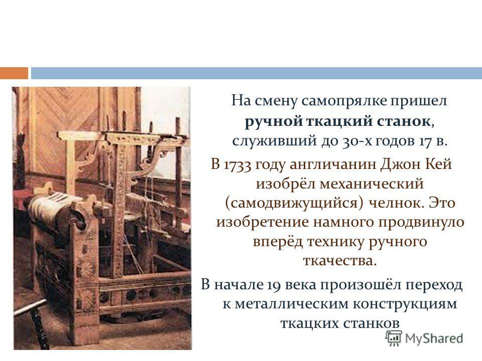 На смену самопрялке пришел ручной ткацкий станок, служивший до 30-х годов 17 в. В 1733 году англичанин Джон Кей изобрёл механический (самодвижущийся) челнок. Это изобретение намного продвинуло вперёд технику ручного ткачества. В начале 19 века произо