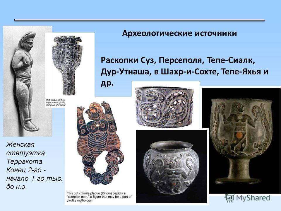 Археологические источники Раскопки Суз, Персеполя, Тепе-Сиалк, Дур-Утнаша, в Шахр-и-Сохте, Тепе-Яхья и др. Женская статуэтка. Терракота. Конец 2-го - начало 1-го тыс. до н.э.