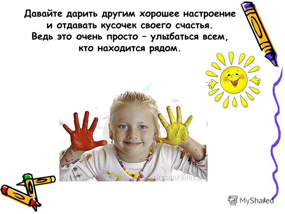 1 Давайте дарить другим хорошее настроение и отдавать кусочек своего счастья. Ведь это очень просто – улыбаться всем, кто находится рядом.
